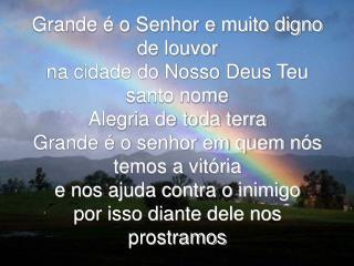 Grande   o Senhor e muito digno de louvor  na cidade do Nosso Deus Teu santo nome Alegria de toda terra Grande   o senho