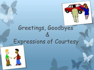 Greetings, Goodbyes       &  Expressions of Courtesy