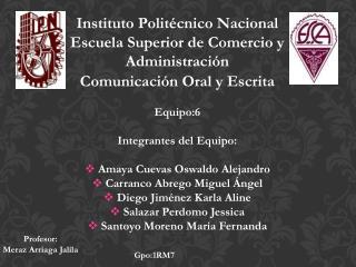Comunicación Oral y Escrita Equipo:6 Integrantes del Equipo: Amaya Cuevas Oswaldo Alejandro
