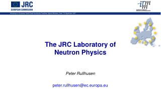 The JRC Laboratory of Neutron Physics Peter Rullhusen peter.rullhusen@ec.europa.eu