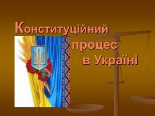 К онституційний                 процес                     в Україні