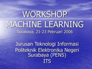 WORKSHOP MACHINE LEARNING Surabaya, 21-23 Pebruari 2006