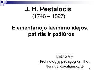 J. H. Pestalocis (1746 – 1827)