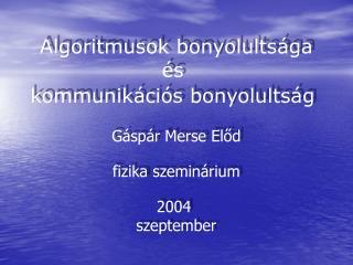 Algoritmusok bonyolults ága és  kommunikációs bonyolultság Gáspár Merse Előd fizika szeminárium