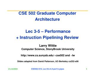 CSE 502 Graduate Computer Architecture  Lec 3-5 � Performance  + Instruction Pipelining Review