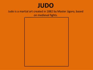 JUDO Judo is a martial art created in 1882 by Master  Jigoro , based on medieval fights.