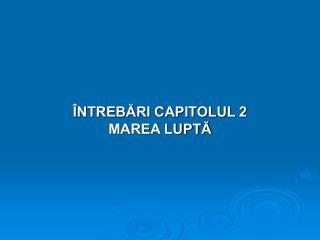 ÎNTREBĂRI CAPITOLUL 2 MAREA LUPTĂ