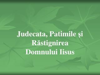 Judecata, Patimile  ş i R ă stignirea Domnului Iisus