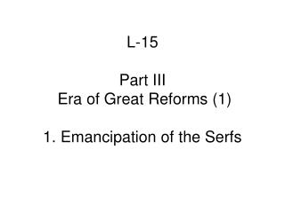 L-15  Part III   Era of Great Reforms 1  1. Emancipation of the Serfs