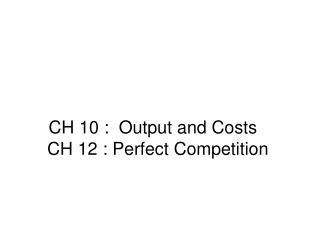 CH 10 :  Output and Costs   CH 12 : Perfect Competition