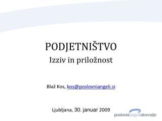 PODJETNIŠTVO Izziv in priložnost Blaž Kos, kos@poslovniangeli.si Ljubljana,  30 .  januar  2009