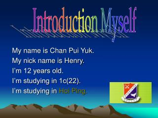My name is Chan Pui Yuk.  My nick name is Henry. I'm 12 years old. I'm studying in 1c(22).