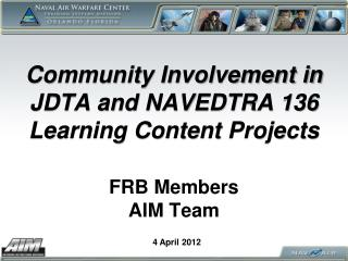 Community  Involvement  in JDTA and NAVEDTRA 136  Learning Content Projects FRB Members AIM Team