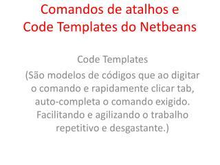Comandos de atalhos e  Code Templates do Netbeans