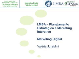 I.MBA – Planejamento Estratégico e Marketing Interativo Marketing Digital Valéria Jureidini