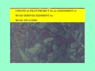 UPDATE for PILOT PROJECT for an ASSESSMENT of  ROAD DERIVED SEDIMENT for   ROAD 450 of JDSF