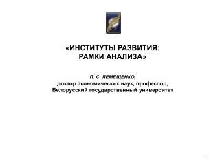 «ИНСТИТУТЫ РАЗВИТИЯ: РАМКИ АНАЛИЗА» П. С. ЛЕМЕЩЕНКО, доктор экономических наук, профессор,