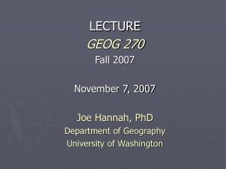 LECTURE GEOG 270 Fall 2007 November 7, 2007 Joe Hannah, PhD Department of Geography