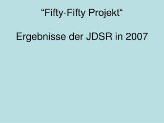"""Fifty-Fifty Projekt"" Ergebnisse der JDSR in 2007"
