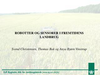 ROBOTTER OG SENSORER I FREMTIDENS LANDBRUG Svend Christensen, Thomas Bak og Anya Bjørn Vinstrup