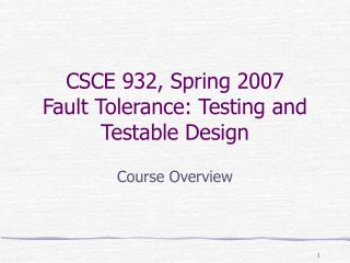CSCE 932, Spring 2007 Fault Tolerance: Testing and Testable Design