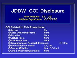 JDDW COI   Disclosure Lead Presenter : ○○ ○○ Affiliated Organization : ○○○○○○