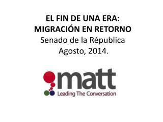 EL FIN DE UNA ERA:  MIGRACI�N EN RETORNO Senado de la R�publica  Agosto, 2014.