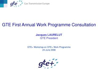 GTE First Annual Work Programme Consultation Jacques LAURELUT    GTE President