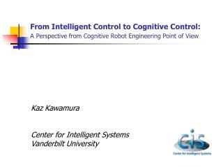 Kaz Kawamura Center for Intelligent Systems Vanderbilt University