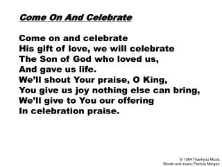Come On And Celebrate  Come on and celebrate His gift of love, we will celebrate The Son of God who loved us,  And gave