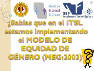¿Sabías que en el ITSL  estamos implementando el MODELO DE EQUIDAD DE GÉNERO (MEG:2003)