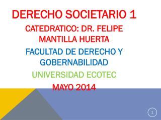 DERECHO SOCIETARIO 1 CATEDRATICO: DR. FELIPE MANTILLA HUERTA FACULTAD DE DERECHO Y GOBERNABILIDAD