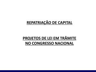 REPATRIAÇÃO DE CAPITAL PROJETOS DE LEI EM TRÂMITE NO CONGRESSO NACIONAL