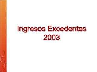 Ingresos Excedentes 2003