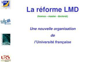 La réforme LMD (licence – master - doctorat) Une nouvelle organisation  de  l'Université française