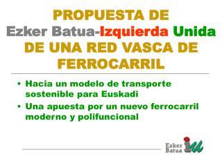 PROPUESTA DE  Ezker Batua- Izquierda Unida  DE UNA RED VASCA DE FERROCARRIL