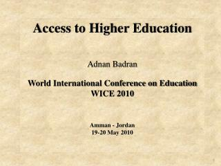 Access to Higher Education Adnan Badran  World International Conference on Education WICE 2010