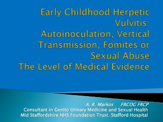 A. R.  Markos      FRCOG FRCP Consultant in  Genito  Urinary Medicine and Sexual Health