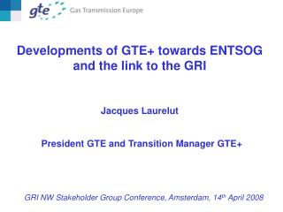 Developments of GTE+ towards ENTSOG and the link to the GRI  Jacques Laurelut
