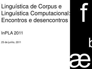 Linguística de Corpus e  Linguística Computacional:  Encontros e desencontros InPLA 2011