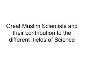 Great Muslim Scientists and their contribution to the different  fields of Science
