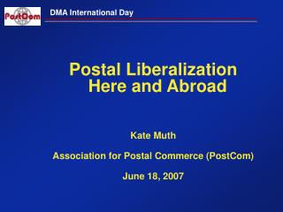 Postal Liberalization Here and Abroad Kate Muth Association for Postal Commerce (PostCom)