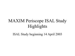 MAXIM Periscope ISAL Study Highlights