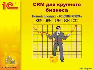 CRM для крупного бизнеса Новый продукт «1С: CRM  КОРП» CRM | SRM | BPM | SCM | CTI