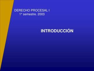 DERECHO PROCESAL I 1° semestre. 2003