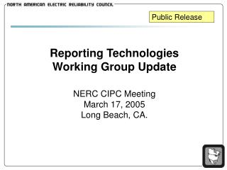 Reporting Technologies Working Group Update NERC CIPC Meeting March 17, 2005 Long Beach, CA.