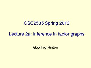 CSC2535 Spring 2013 Lecture 2a: Inference in factor graphs