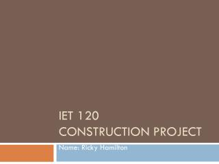IET 120	 Construction Project