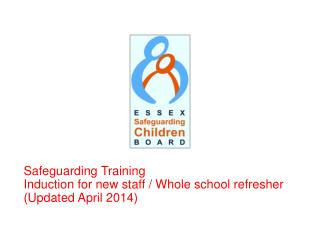 Safeguarding Training Induction for new staff / Whole school refresher  (Updated April 2014)