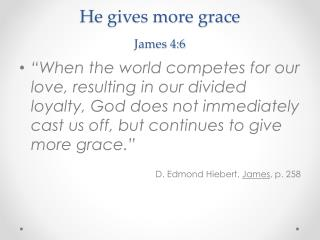 He gives more grace  James 4:6